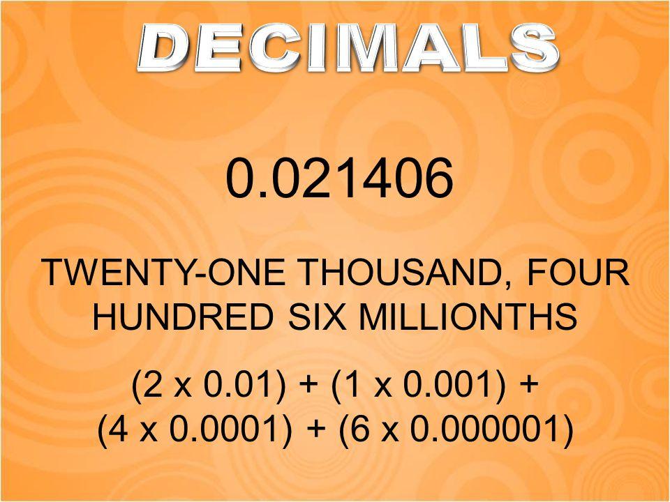TWENTY-ONE THOUSAND, FOUR HUNDRED SIX MILLIONTHS 0.021406 (2 x 0.01) + (1 x 0.001) + (4 x 0.0001) + (6 x 0.000001)