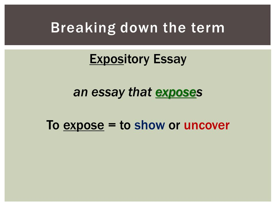 Breaking down the term Expository Essay expose an essay that exposes To expose = to show or uncover