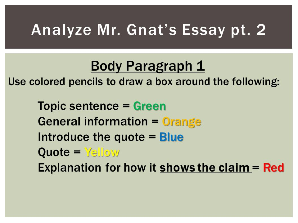 Analyze Mr. Gnat's Essay pt. 2 Body Paragraph 1 Use colored pencils to draw a box around the following: Green Topic sentence = Green Orange General in