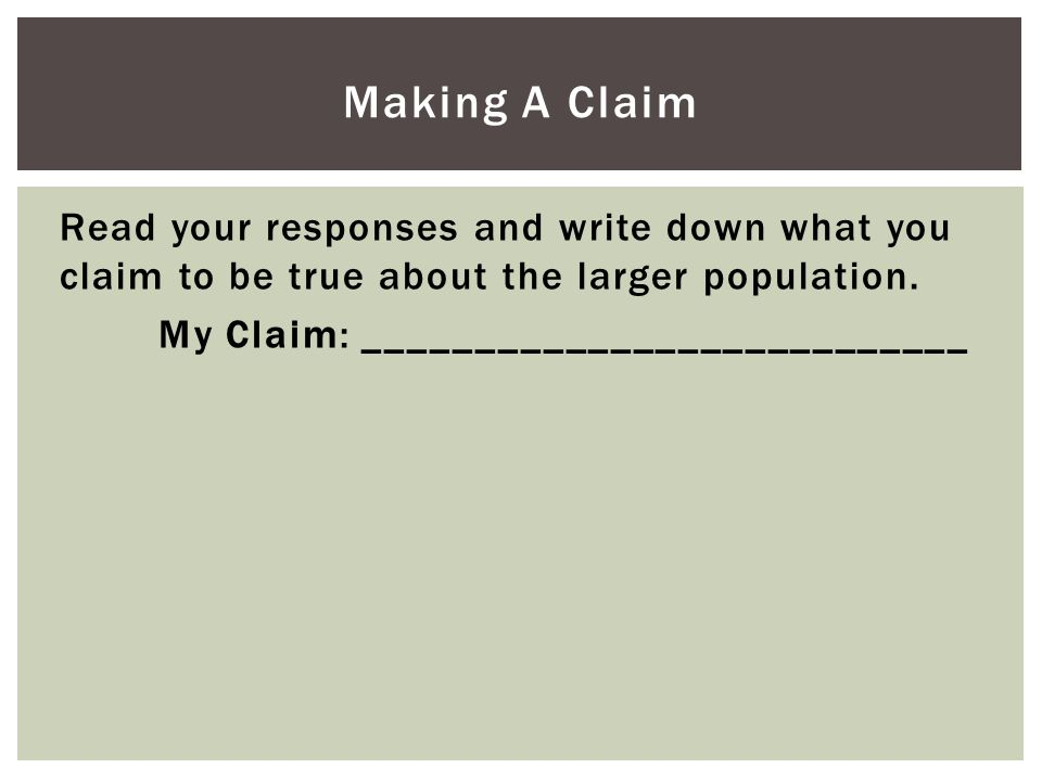 Read your responses and write down what you claim to be true about the larger population. My Claim: ___________________________ Making A Claim