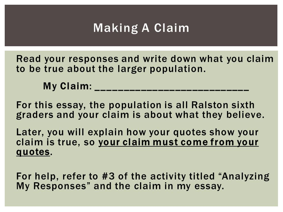 Read your responses and write down what you claim to be true about the larger population. My Claim: ___________________________ For this essay, the po