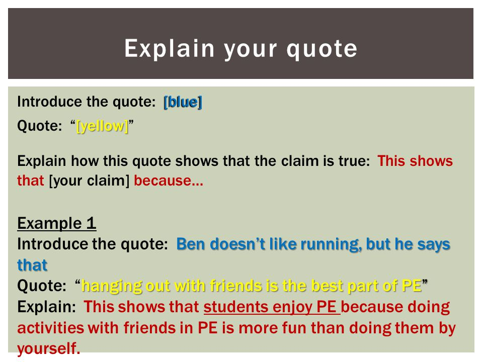 "Explain your quote [blue] Introduce the quote: [blue] [yellow] Quote: ""[yellow]"" Explain how this quote shows that the claim is true: This shows that"