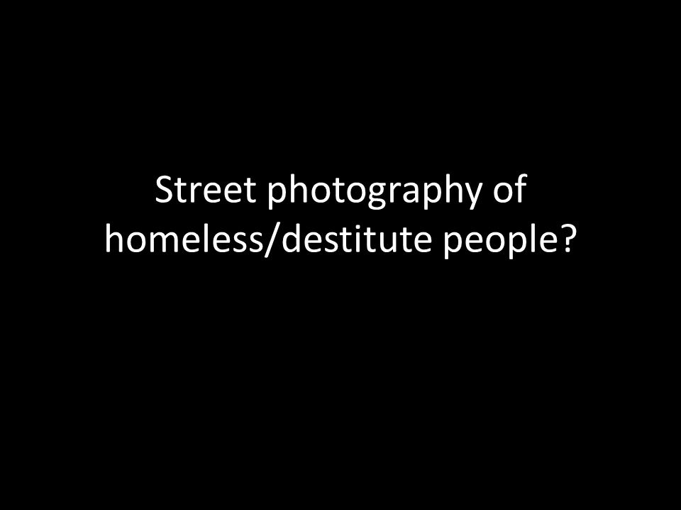 Street photography of homeless/destitute people