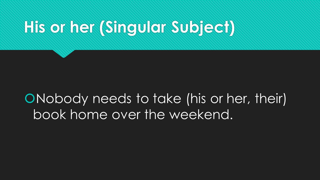 His or her (Singular Subject)  Nobody needs to take (his or her, their) book home over the weekend.