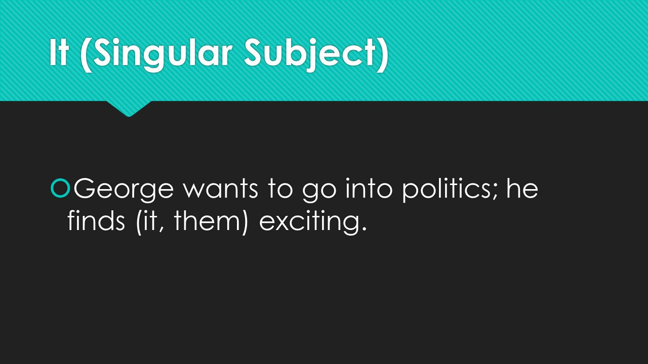 It (Singular Subject)  George wants to go into politics; he finds (it, them) exciting.