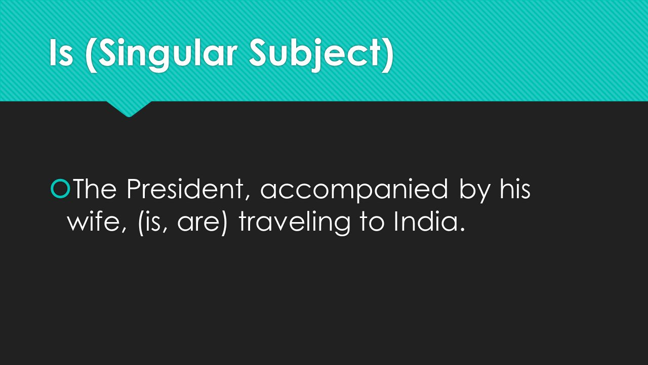 Is (Singular Subject)  The President, accompanied by his wife, (is, are) traveling to India.
