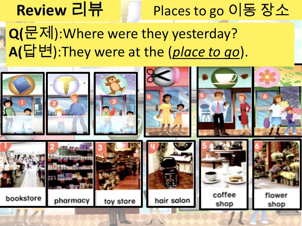 Places to go 이동 장소 Q( 문제 ):Where were they yesterday.