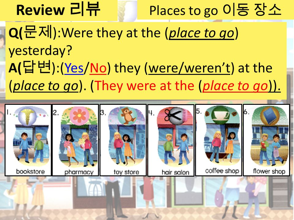 Places to go 이동 장소 Q( 문제 ):Were they at the (place to go) yesterday.