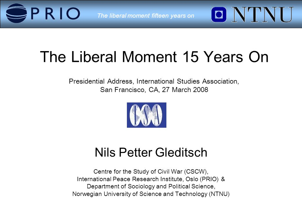 The liberal moment fifteen years on The Liberal Moment 15 Years On Presidential Address, International Studies Association, San Francisco, CA, 27 March 2008 Nils Petter Gleditsch Centre for the Study of Civil War (CSCW), International Peace Research Institute, Oslo (PRIO) & Department of Sociology and Political Science, Norwegian University of Science and Technology (NTNU)