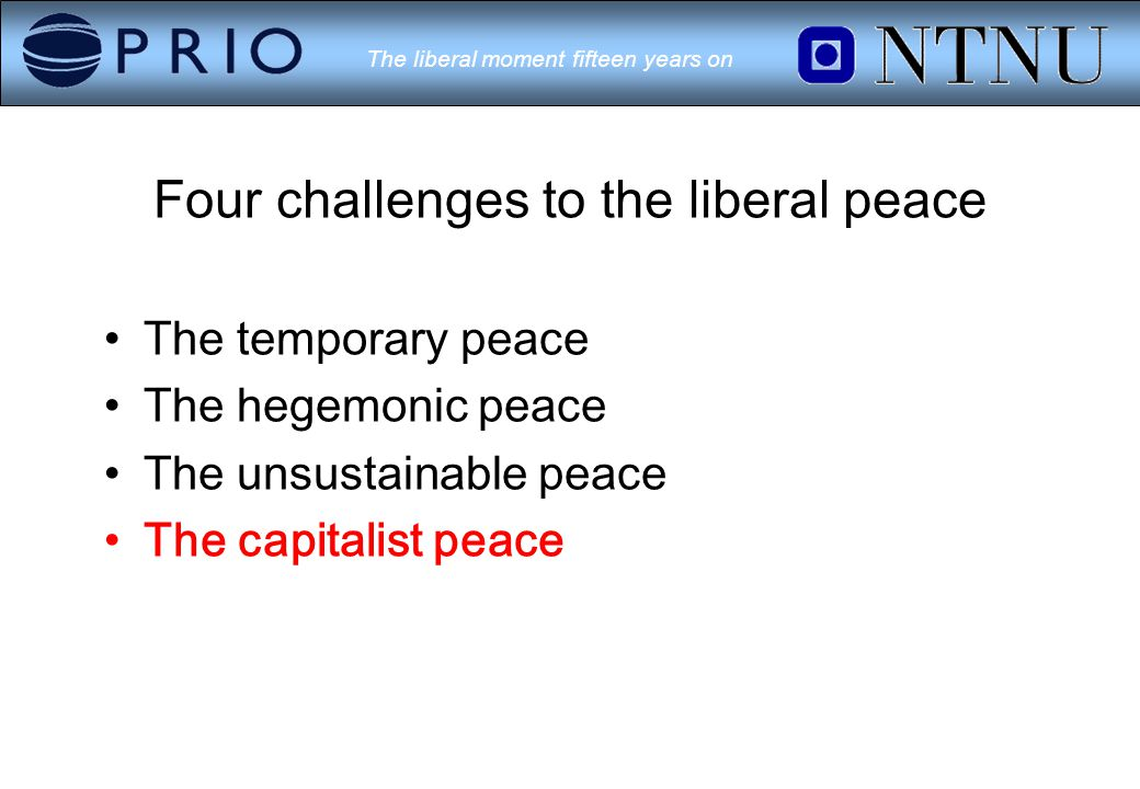 The liberal moment fifteen years on Four challenges to the liberal peace The temporary peace The hegemonic peace The unsustainable peace The capitalist peace