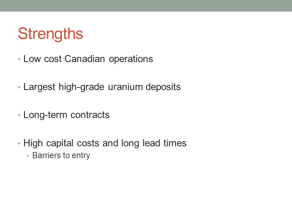Strengths Low cost Canadian operations Largest high-grade uranium deposits Long-term contracts High capital costs and long lead times Barriers to entr