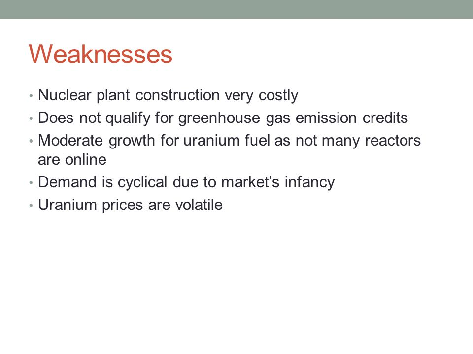 Weaknesses Nuclear plant construction very costly Does not qualify for greenhouse gas emission credits Moderate growth for uranium fuel as not many re