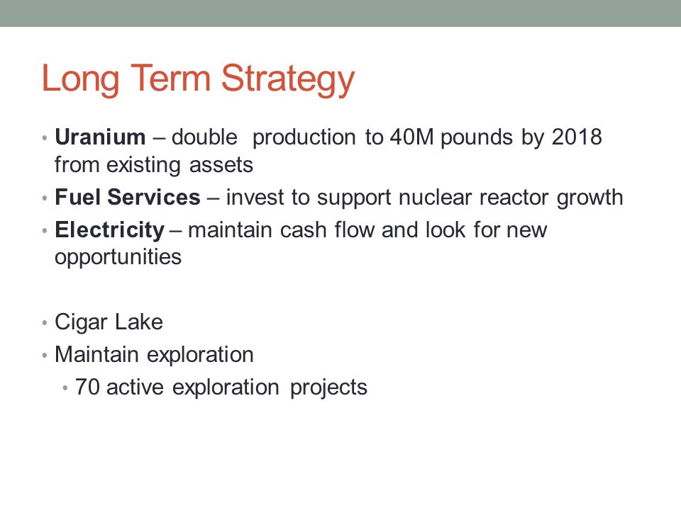 Long Term Strategy Uranium – double production to 40M pounds by 2018 from existing assets Fuel Services – invest to support nuclear reactor growth Ele