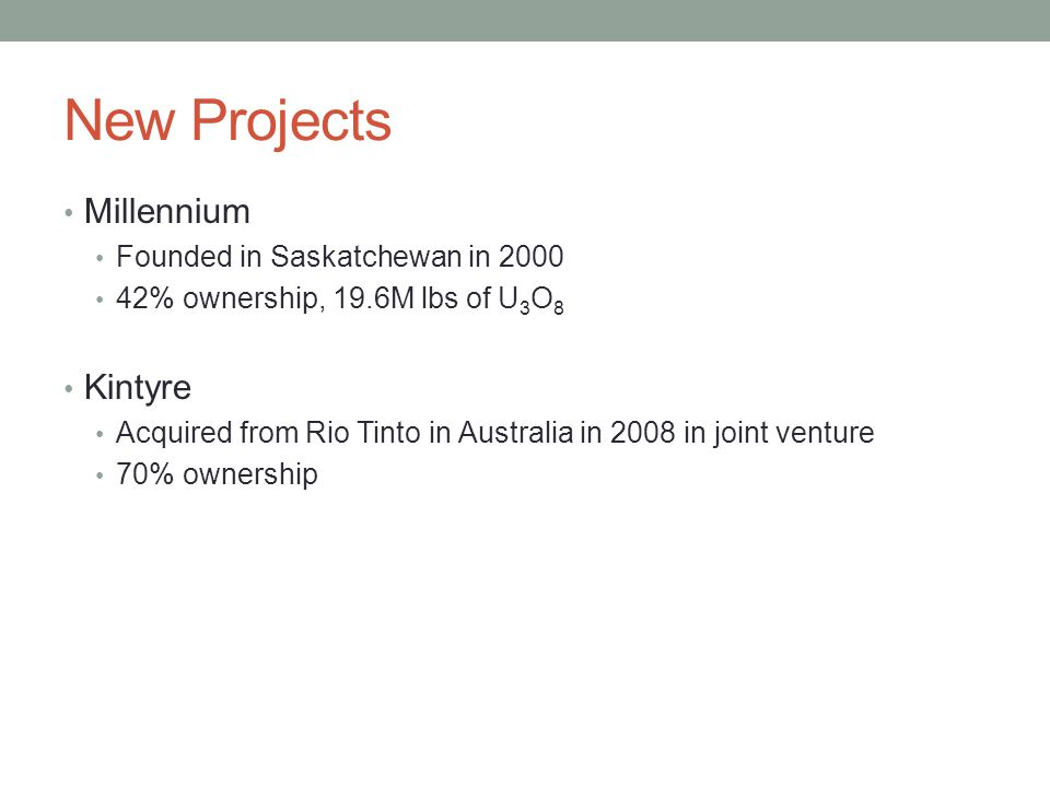 New Projects Millennium Founded in Saskatchewan in 2000 42% ownership, 19.6M lbs of U 3 O 8 Kintyre Acquired from Rio Tinto in Australia in 2008 in jo