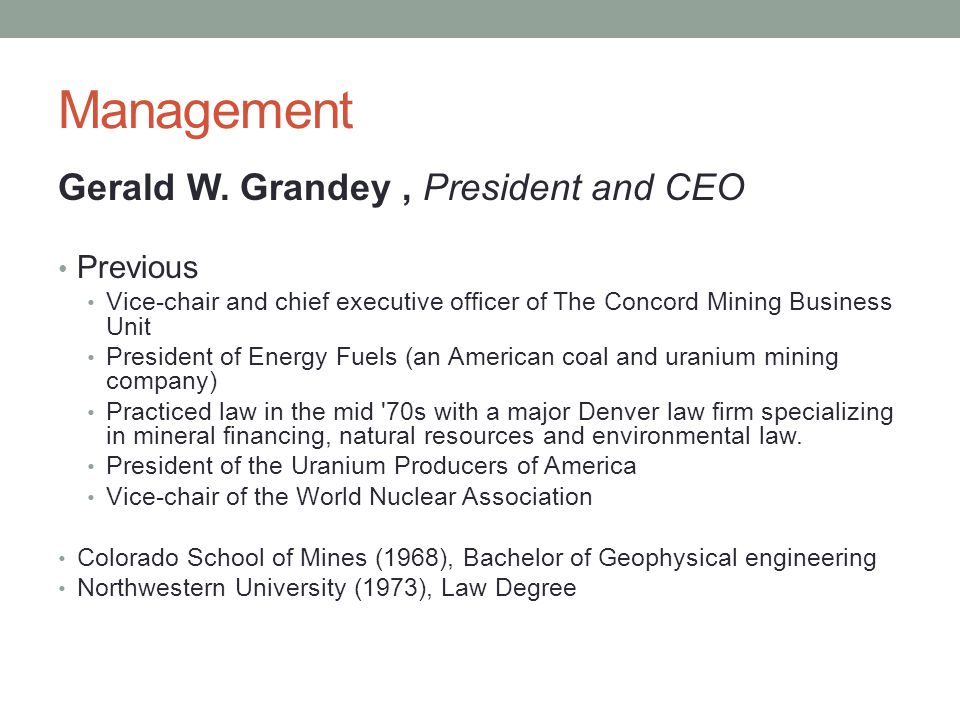 Management Gerald W. Grandey, President and CEO Previous Vice-chair and chief executive officer of The Concord Mining Business Unit President of Energ