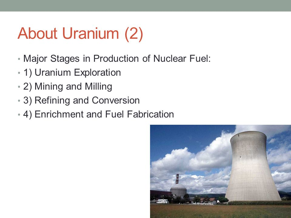 About Uranium (2) Major Stages in Production of Nuclear Fuel: 1) Uranium Exploration 2) Mining and Milling 3) Refining and Conversion 4) Enrichment and Fuel Fabrication