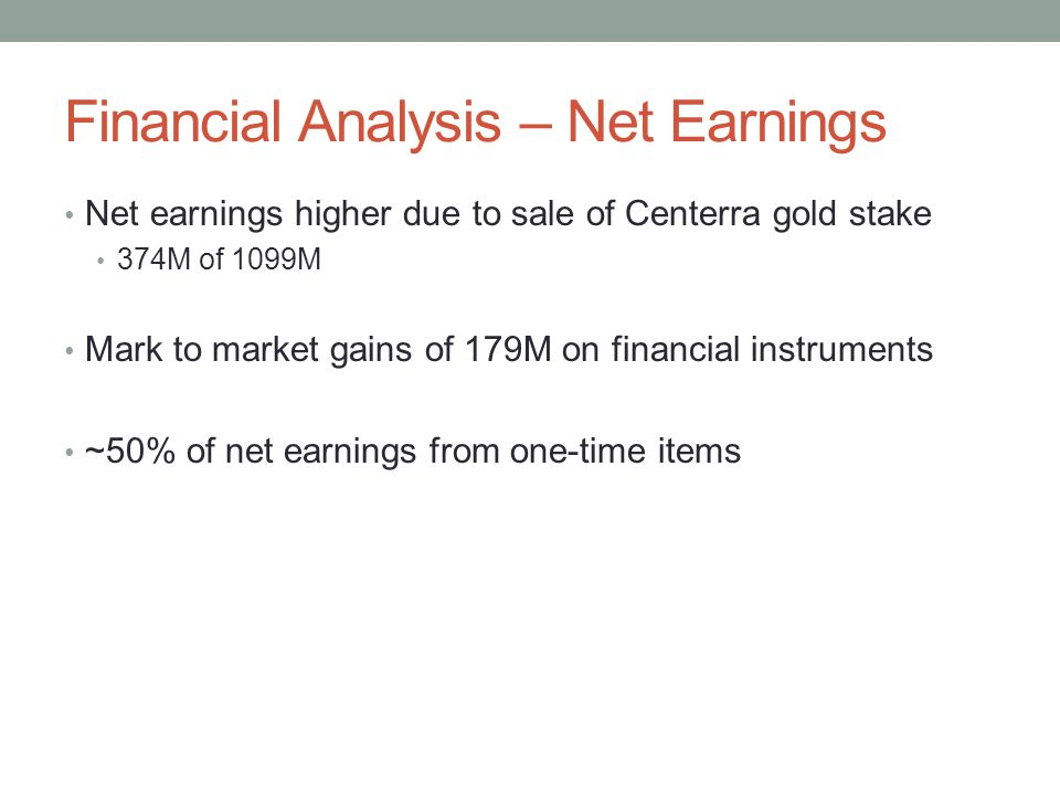 Financial Analysis – Net Earnings Net earnings higher due to sale of Centerra gold stake 374M of 1099M Mark to market gains of 179M on financial instr