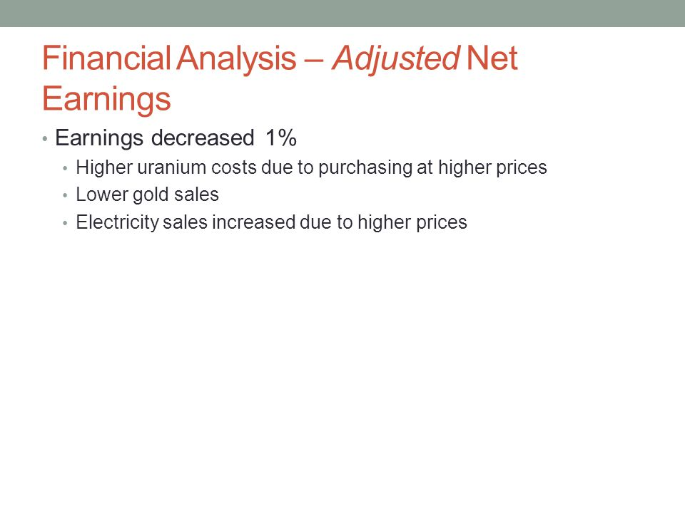 Financial Analysis – Adjusted Net Earnings Earnings decreased 1% Higher uranium costs due to purchasing at higher prices Lower gold sales Electricity