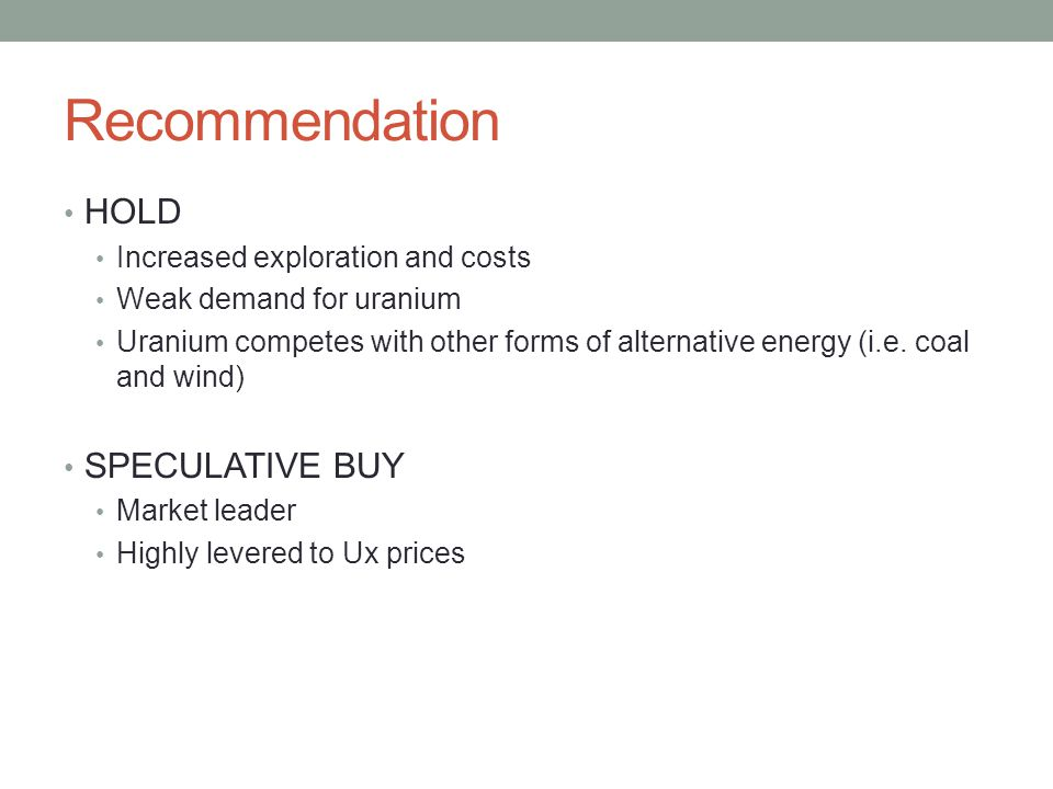 Recommendation HOLD Increased exploration and costs Weak demand for uranium Uranium competes with other forms of alternative energy (i.e. coal and win