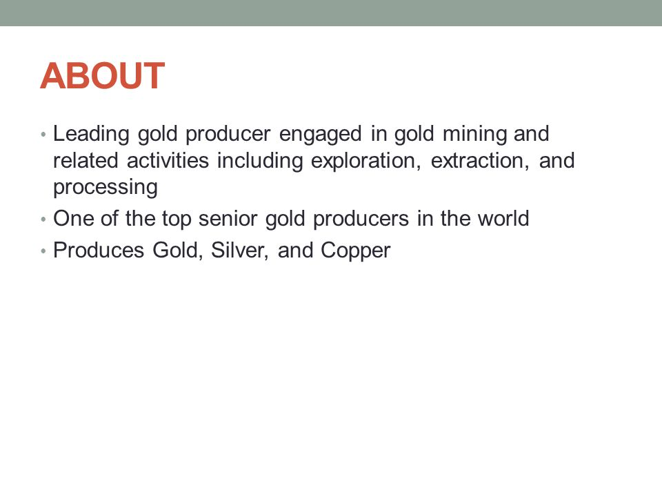 ABOUT Leading gold producer engaged in gold mining and related activities including exploration, extraction, and processing One of the top senior gold producers in the world Produces Gold, Silver, and Copper