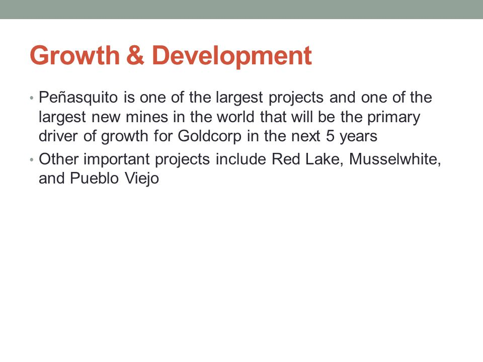 Growth & Development Peñasquito is one of the largest projects and one of the largest new mines in the world that will be the primary driver of growth