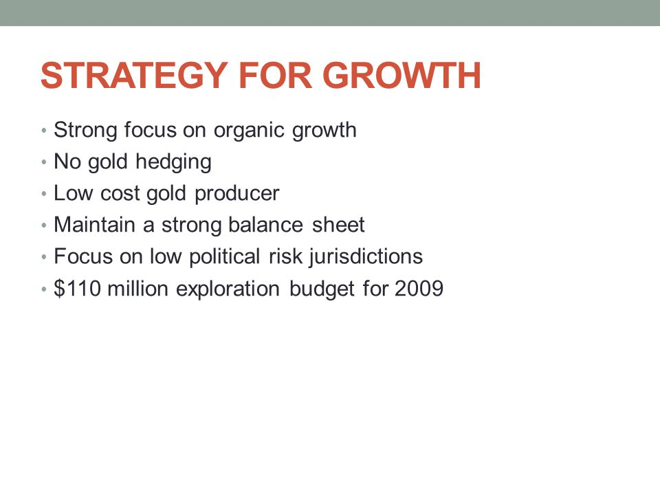STRATEGY FOR GROWTH Strong focus on organic growth No gold hedging Low cost gold producer Maintain a strong balance sheet Focus on low political risk