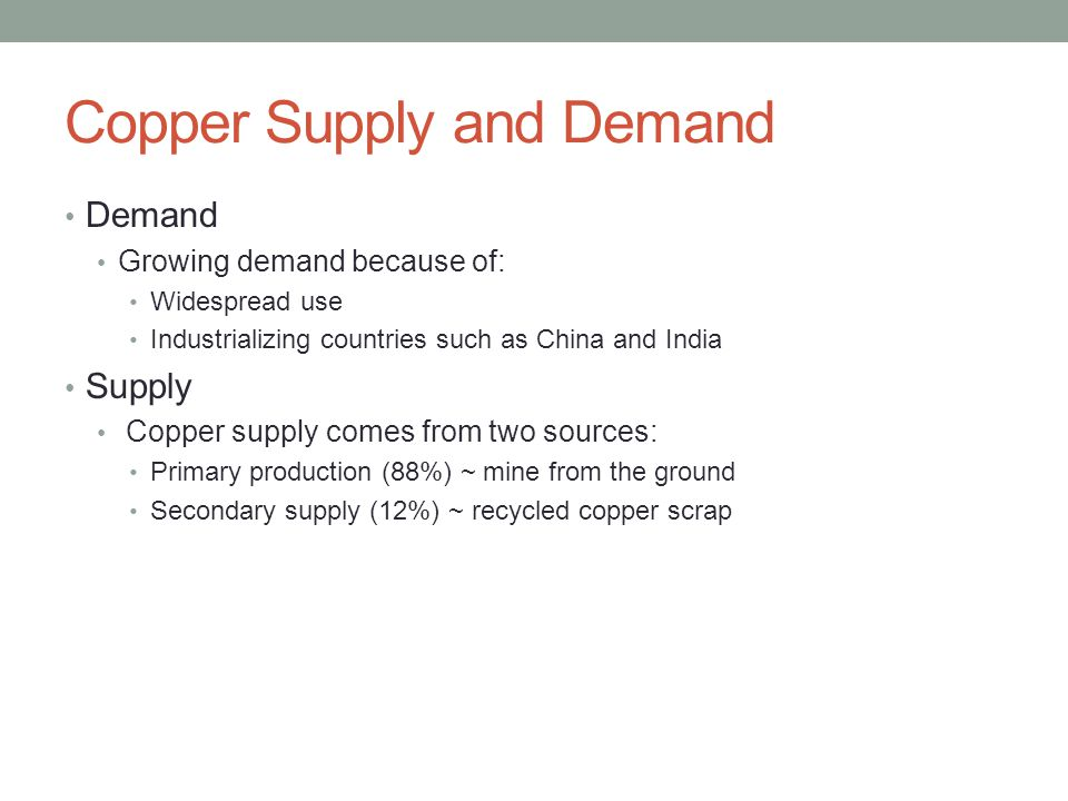 Copper Supply and Demand Demand Growing demand because of: Widespread use Industrializing countries such as China and India Supply Copper supply comes