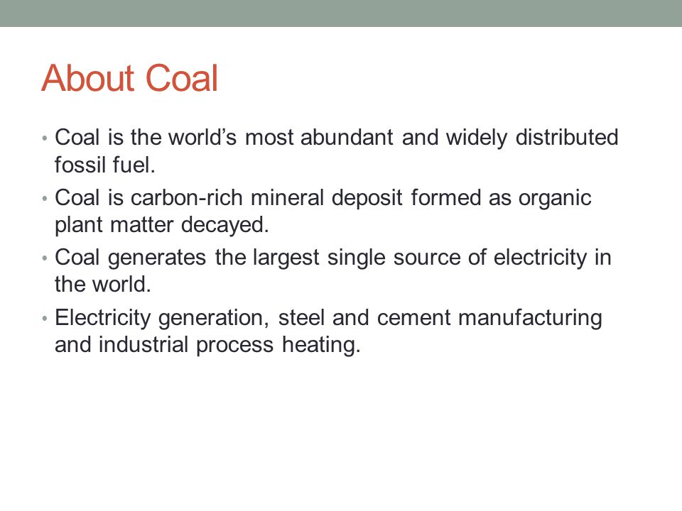 About Coal Coal is the world's most abundant and widely distributed fossil fuel. Coal is carbon-rich mineral deposit formed as organic plant matter de