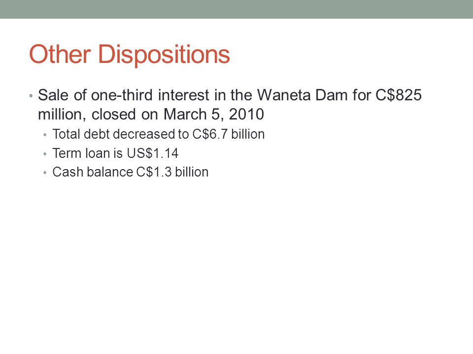 Other Dispositions Sale of one-third interest in the Waneta Dam for C$825 million, closed on March 5, 2010 Total debt decreased to C$6.7 billion Term loan is US$1.14 Cash balance C$1.3 billion