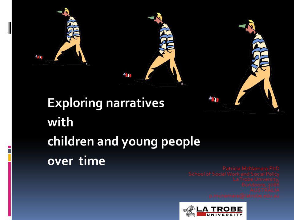 Exploring narratives with children and young people over time Patricia McNamara PhD School of Social Work and Social Policy La Trobe University, Bundoora, 3086 AUSTRALIA p.mcnamara@latrobe.edu.au