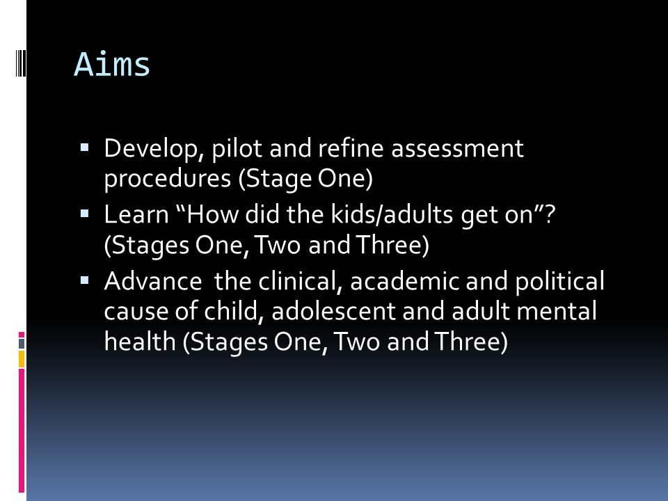 Aims  Develop, pilot and refine assessment procedures (Stage One)  Learn How did the kids/adults get on .