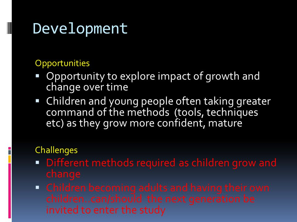 Development Opportunities  Opportunity to explore impact of growth and change over time  Children and young people often taking greater command of the methods (tools, techniques etc) as they grow more confident, mature Challenges  Different methods required as children grow and change  Children becoming adults and having their own children..can/should the next generation be invited to enter the study