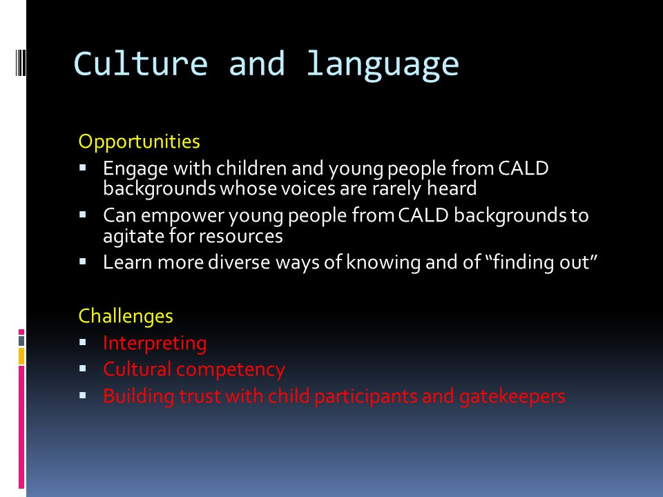 Culture and language Opportunities  Engage with children and young people from CALD backgrounds whose voices are rarely heard  Can empower young people from CALD backgrounds to agitate for resources  Learn more diverse ways of knowing and of finding out Challenges  Interpreting  Cultural competency  Building trust with child participants and gatekeepers