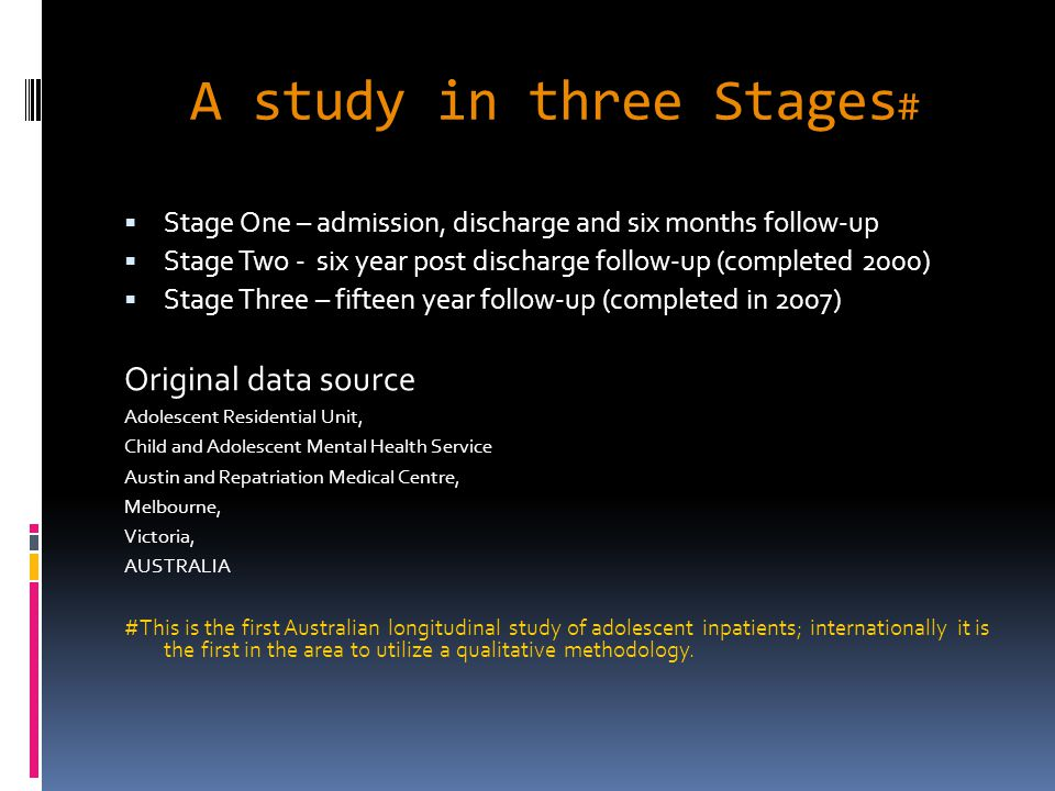 A study in three Stages #  Stage One – admission, discharge and six months follow-up  Stage Two - six year post discharge follow-up (completed 2000)  Stage Three – fifteen year follow-up (completed in 2007) Original data source Adolescent Residential Unit, Child and Adolescent Mental Health Service Austin and Repatriation Medical Centre, Melbourne, Victoria, AUSTRALIA #This is the first Australian longitudinal study of adolescent inpatients; internationally it is the first in the area to utilize a qualitative methodology.