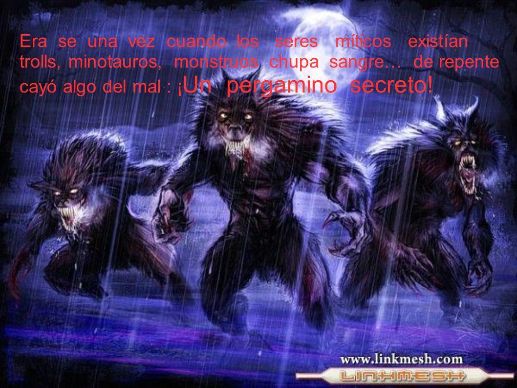 Era se una vez cuando los seres míticos existían trolls, minotauros, monstruos chupa sangre… de repente cayó algo del mal : ¡ Un pergamino secreto!