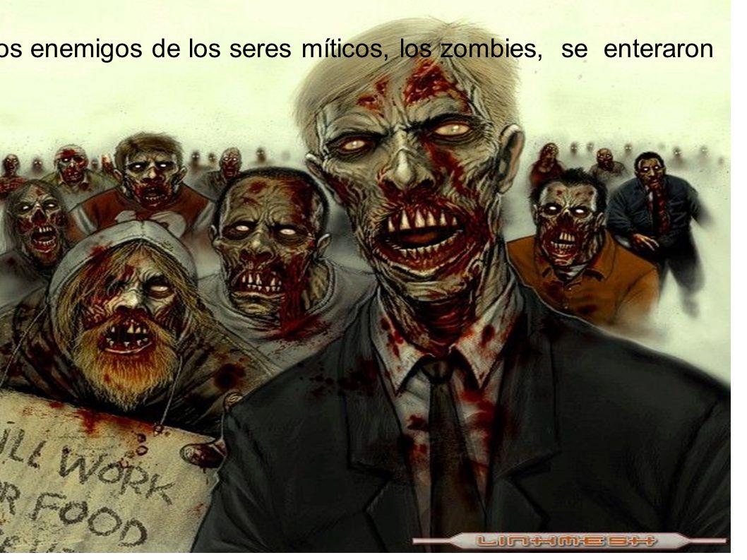Los enemigos de los seres míticos, los zombies, se enteraron