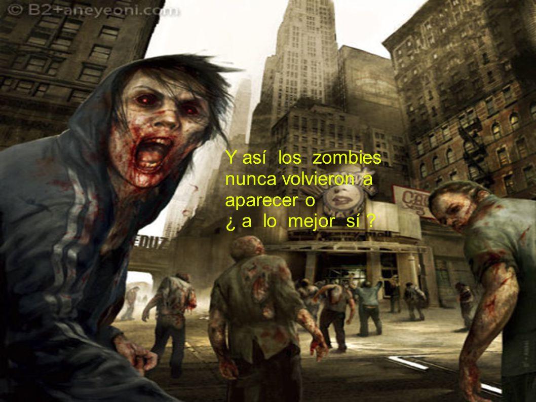 Y así los zombies nunca volvieron a aparecer o ¿ a lo mejor sí ?
