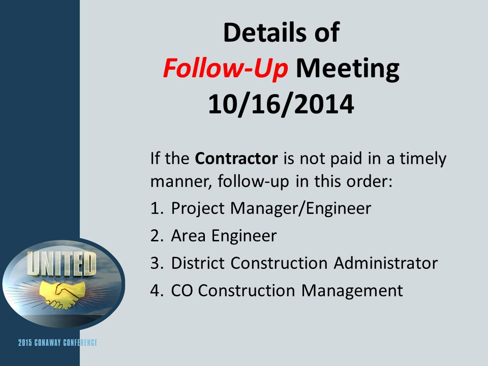 Details of Follow-Up Meeting 10/16/2014 If the Contractor is not paid in a timely manner, follow-up in this order: 1.Project Manager/Engineer 2.Area Engineer 3.District Construction Administrator 4.CO Construction Management