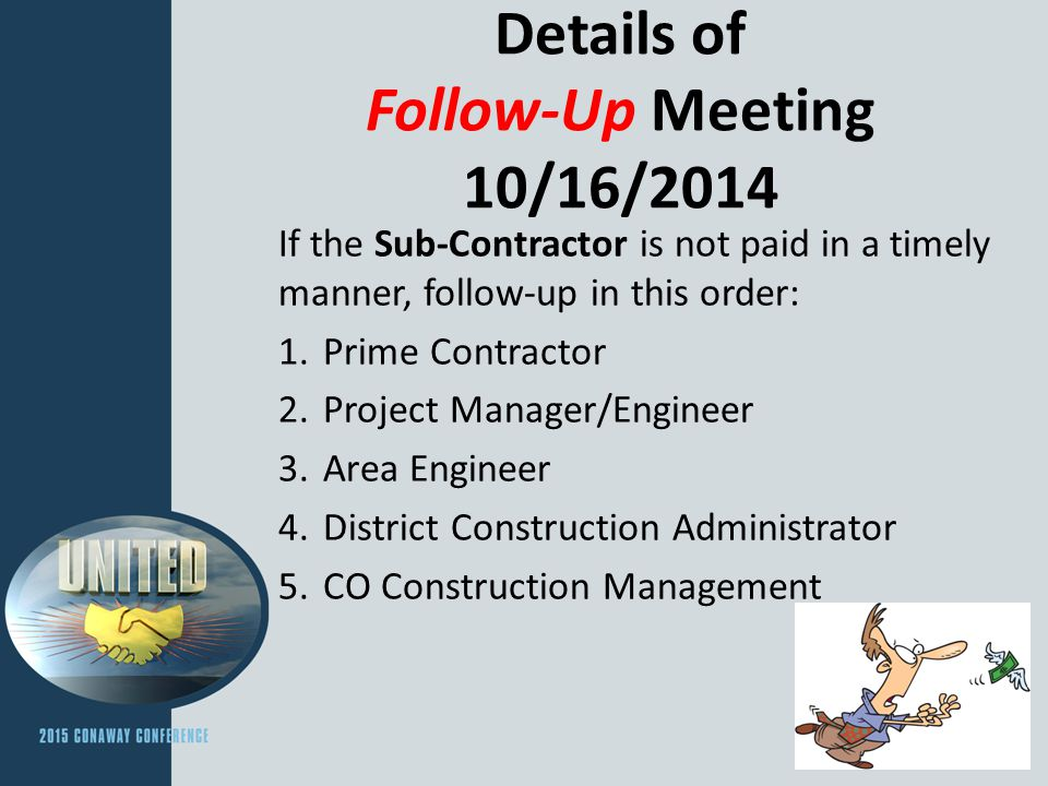 Details of Follow-Up Meeting 10/16/2014 If the Sub-Contractor is not paid in a timely manner, follow-up in this order: 1.Prime Contractor 2.Project Manager/Engineer 3.Area Engineer 4.District Construction Administrator 5.CO Construction Management