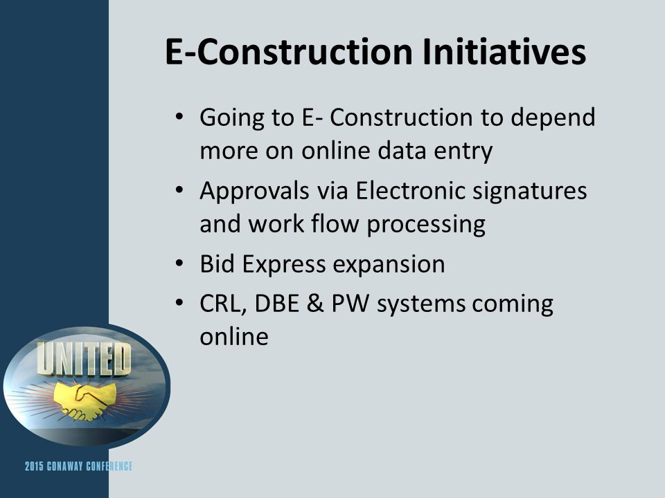 E-Construction Initiatives Going to E- Construction to depend more on online data entry Approvals via Electronic signatures and work flow processing Bid Express expansion CRL, DBE & PW systems coming online