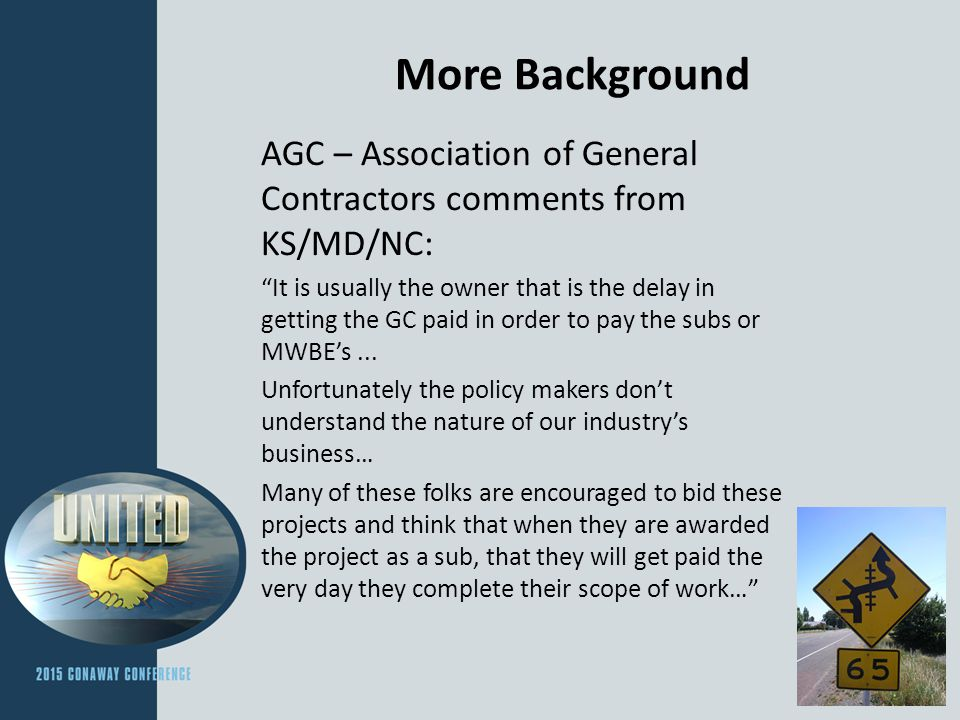 More Background AGC – Association of General Contractors comments from KS/MD/NC: It is usually the owner that is the delay in getting the GC paid in order to pay the subs or MWBE's...