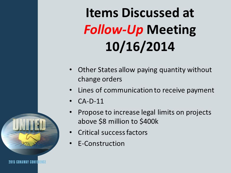 Items Discussed at Follow-Up Meeting 10/16/2014 Other States allow paying quantity without change orders Lines of communication to receive payment CA-D-11 Propose to increase legal limits on projects above $8 million to $400k Critical success factors E-Construction