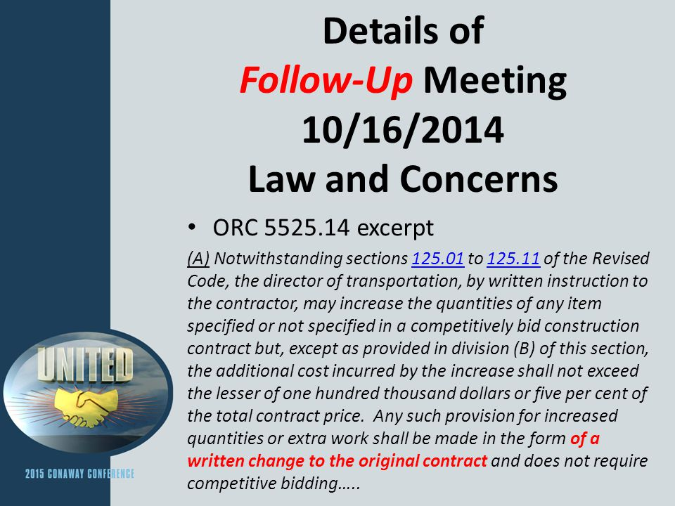 Details of Follow-Up Meeting 10/16/2014 Law and Concerns ORC 5525.14 excerpt (A) Notwithstanding sections 125.01 to 125.11 of the Revised Code, the director of transportation, by written instruction to the contractor, may increase the quantities of any item specified or not specified in a competitively bid construction contract but, except as provided in division (B) of this section, the additional cost incurred by the increase shall not exceed the lesser of one hundred thousand dollars or five per cent of the total contract price.