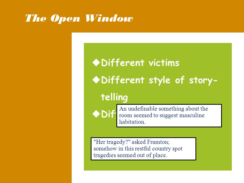 The Open Window  Different victims  Different style of story- telling  Different ending An undefinable something about the room seemed to suggest masculine habitation.