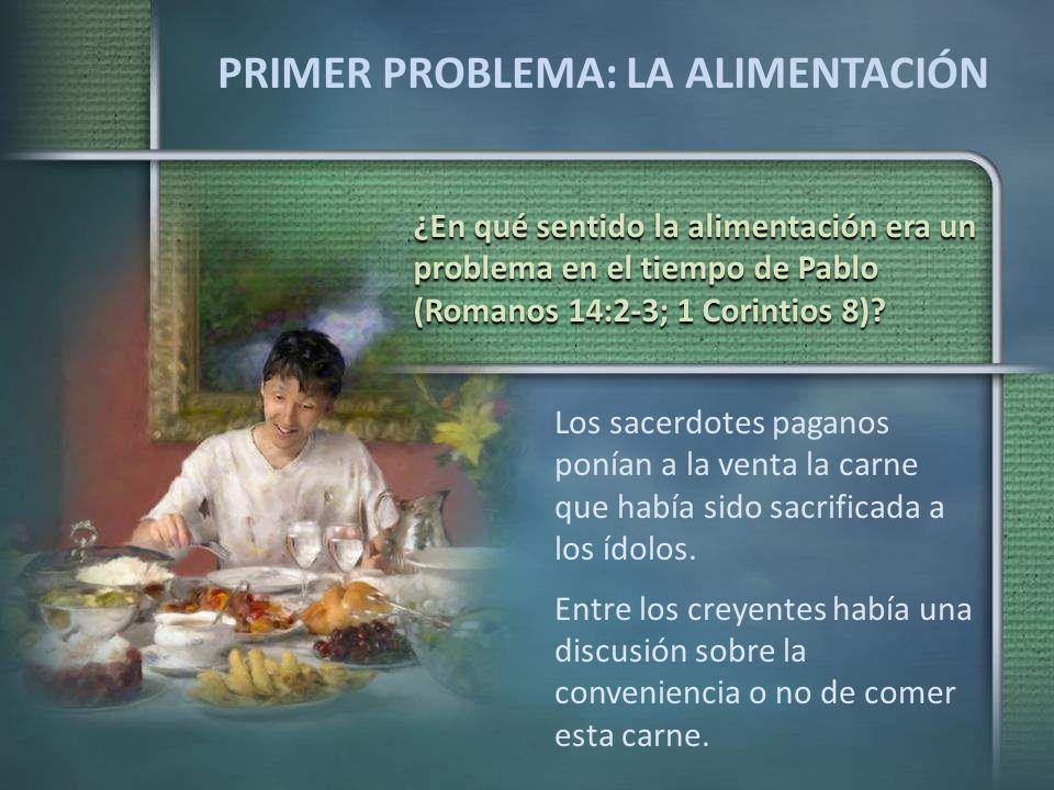 PRIMER PROBLEMA: LA ALIMENTACIÓN ¿En qué sentido la alimentación era un problema en el tiempo de Pablo (Romanos 14:2-3; 1 Corintios 8)? Los sacerdotes
