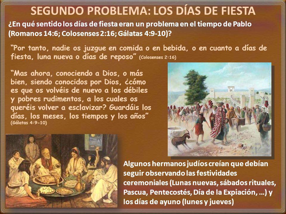 SEGUNDO PROBLEMA: LOS DÍAS DE FIESTA ¿En qué sentido los días de fiesta eran un problema en el tiempo de Pablo (Romanos 14:6; Colosenses 2:16; Gálatas