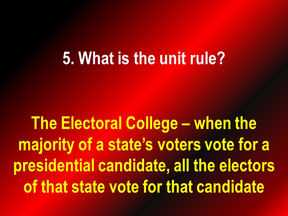 The Electoral College – when the majority of a state's voters vote for a presidential candidate, all the electors of that state vote for that candidate