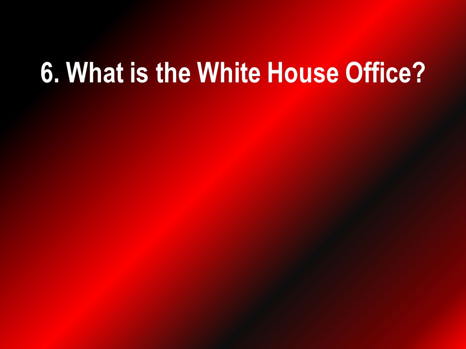 6. What is the White House Office