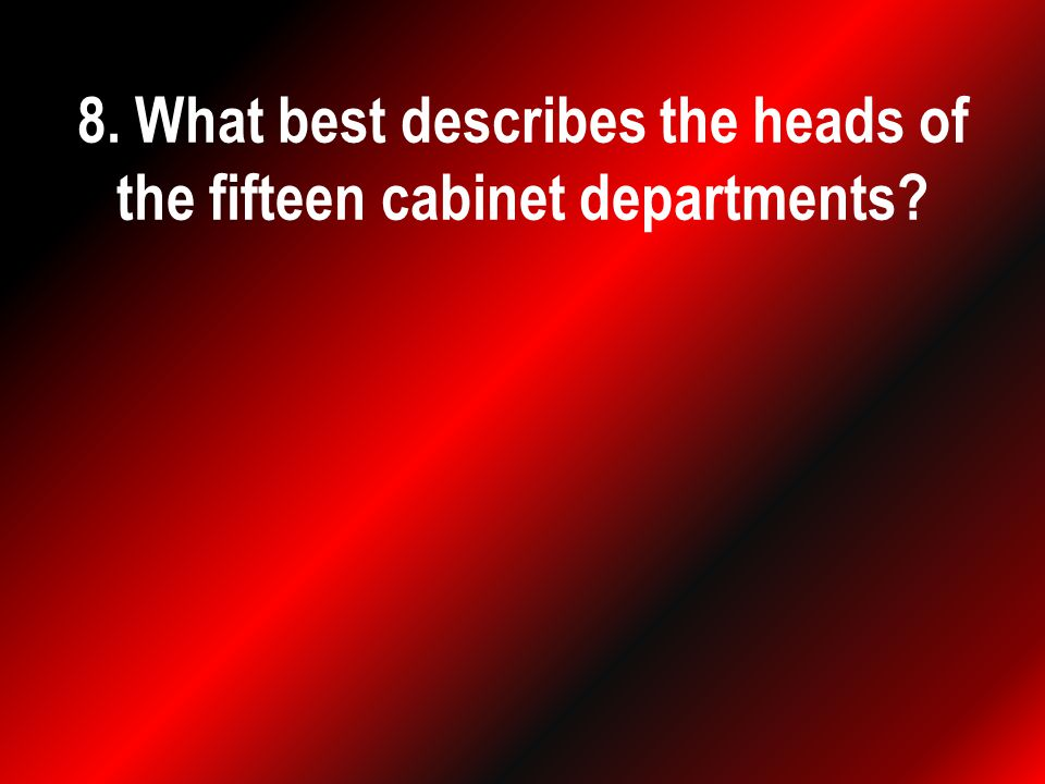 8. What best describes the heads of the fifteen cabinet departments