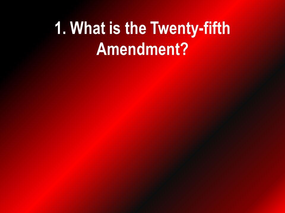 1. What is the Twenty-fifth Amendment?